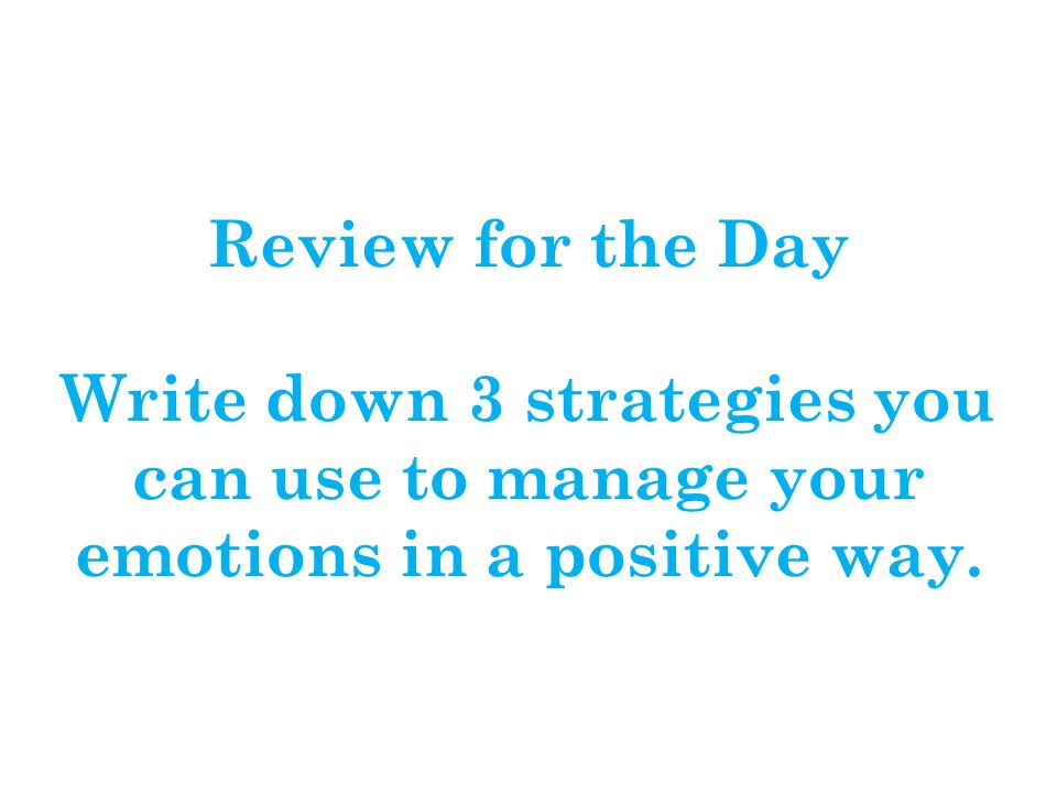 Review for the Day Write down 3 strategies you can use to manage your emotions in a positive way.