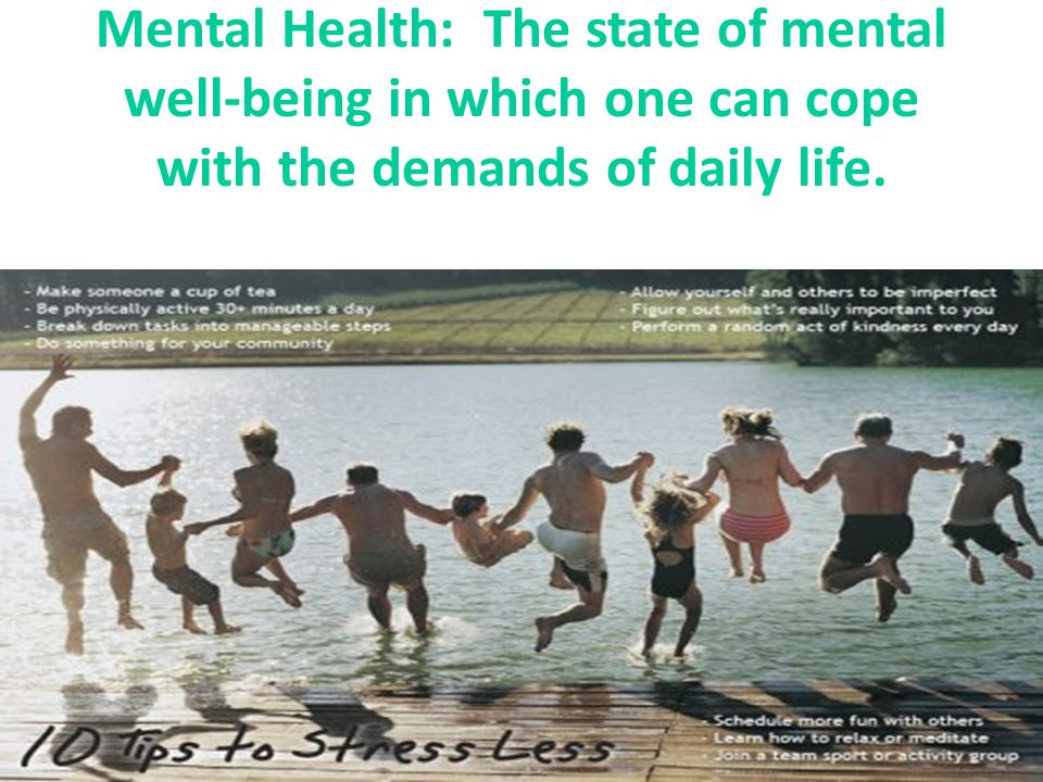 Mental Health: The state of mental well-being in which one can cope with the demands of daily life.