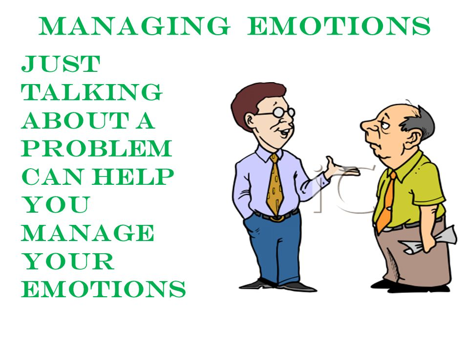 Managing emotions Just talking about a problem can help you manage your emotions
