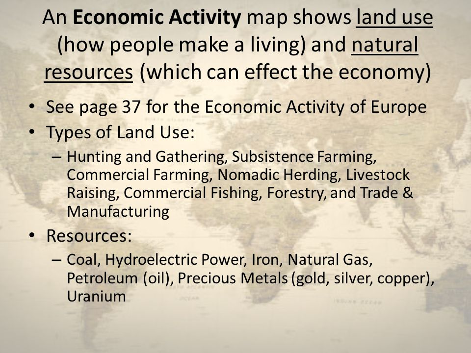 An Economic Activity map shows land use (how people make a living) and natural resources (which can effect the economy)