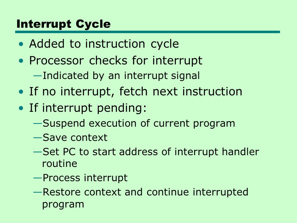 Added to instruction cycle Processor checks for interrupt