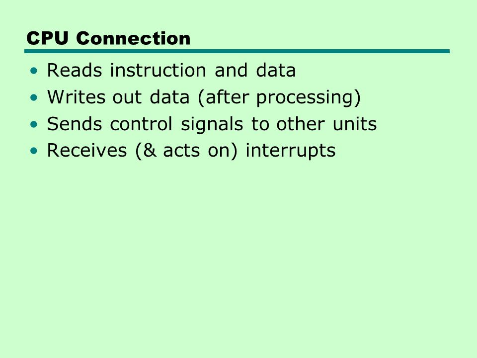CPU Connection Reads instruction and data. Writes out data (after processing) Sends control signals to other units.