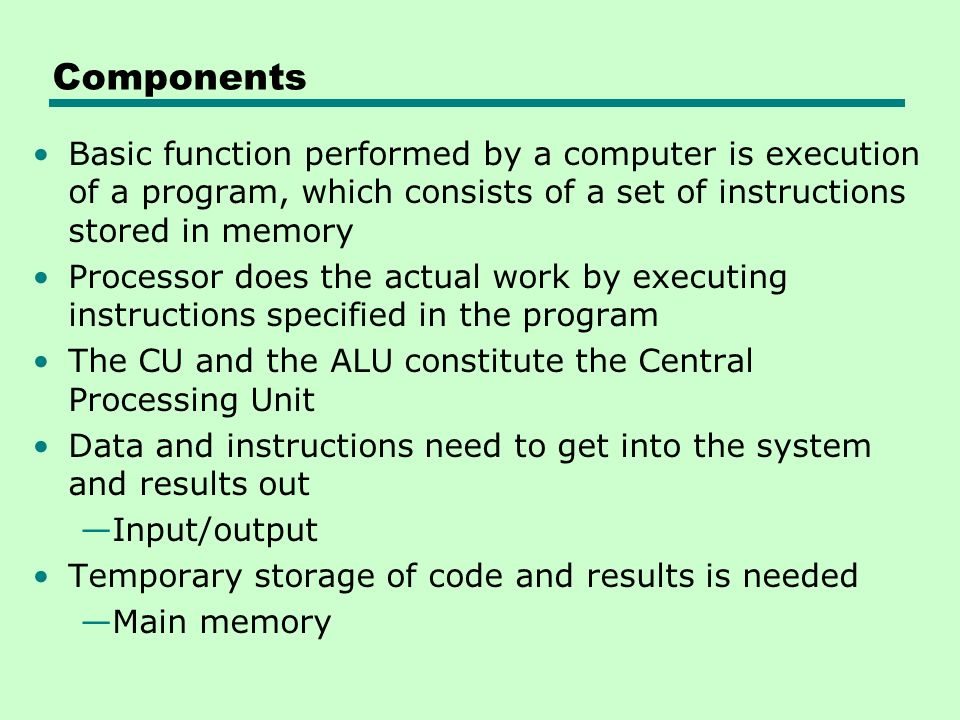 Components Basic function performed by a computer is execution of a program, which consists of a set of instructions stored in memory.