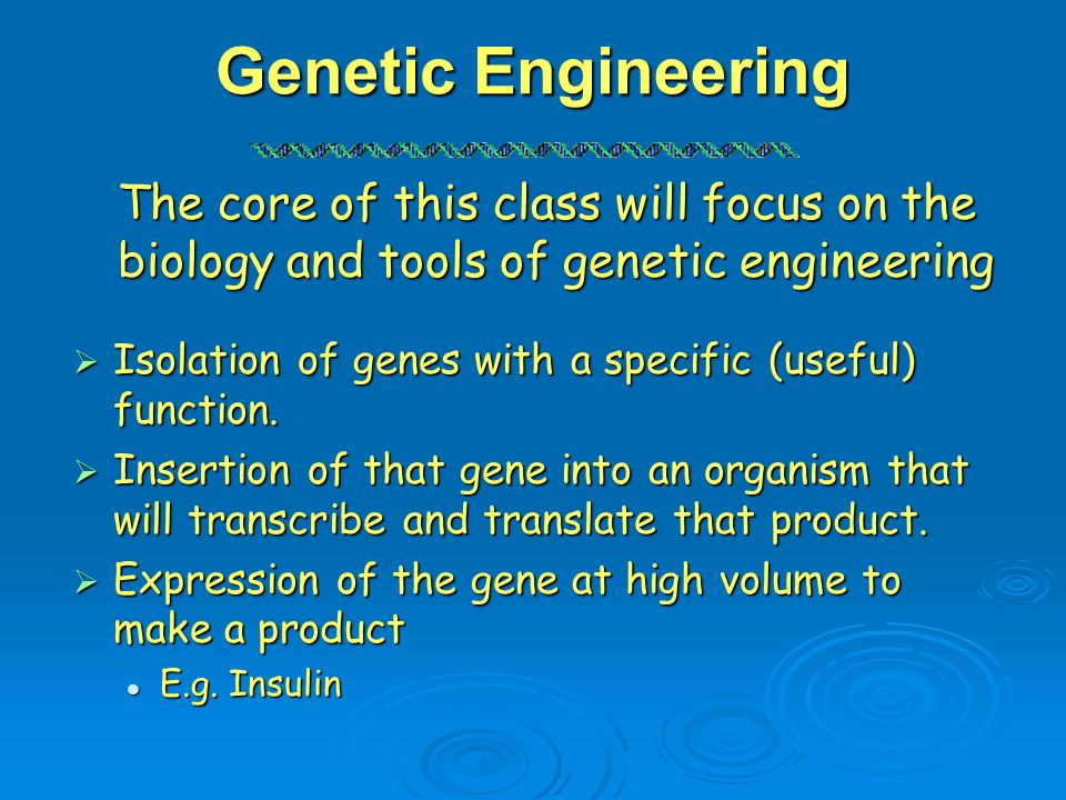 Genetic Engineering The core of this class will focus on the biology and tools of genetic engineering.