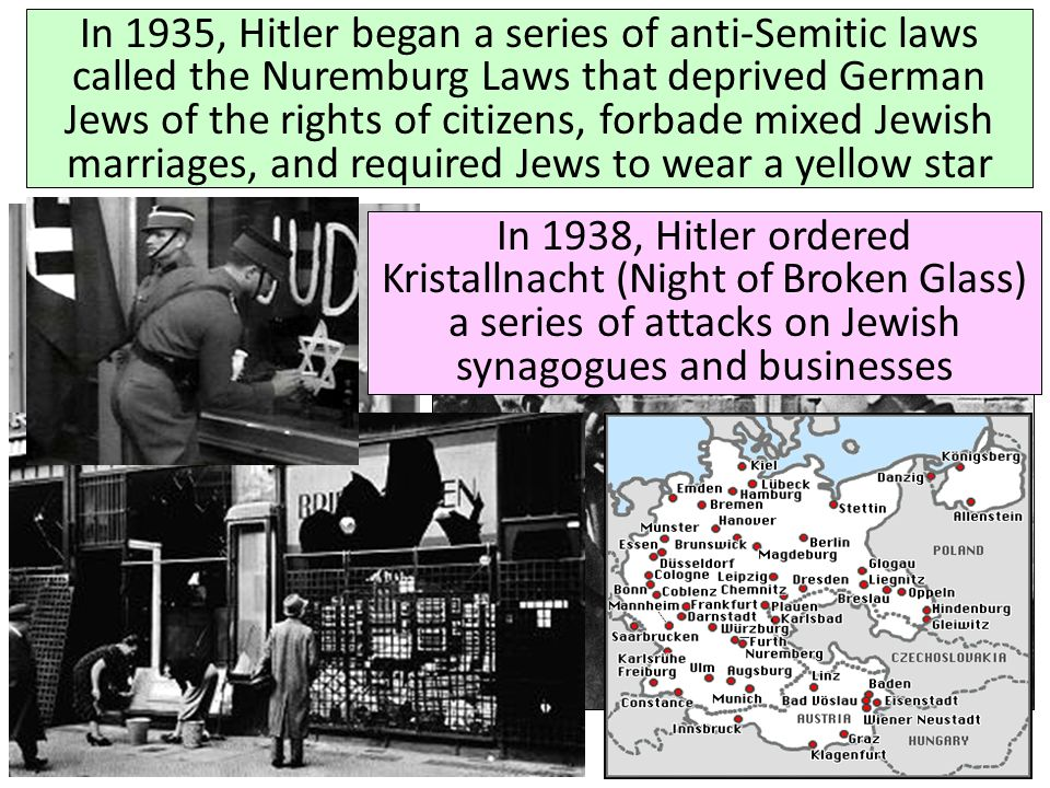 In 1935, Hitler began a series of anti-Semitic laws called the Nuremburg Laws that deprived German Jews of the rights of citizens, forbade mixed Jewish marriages, and required Jews to wear a yellow star
