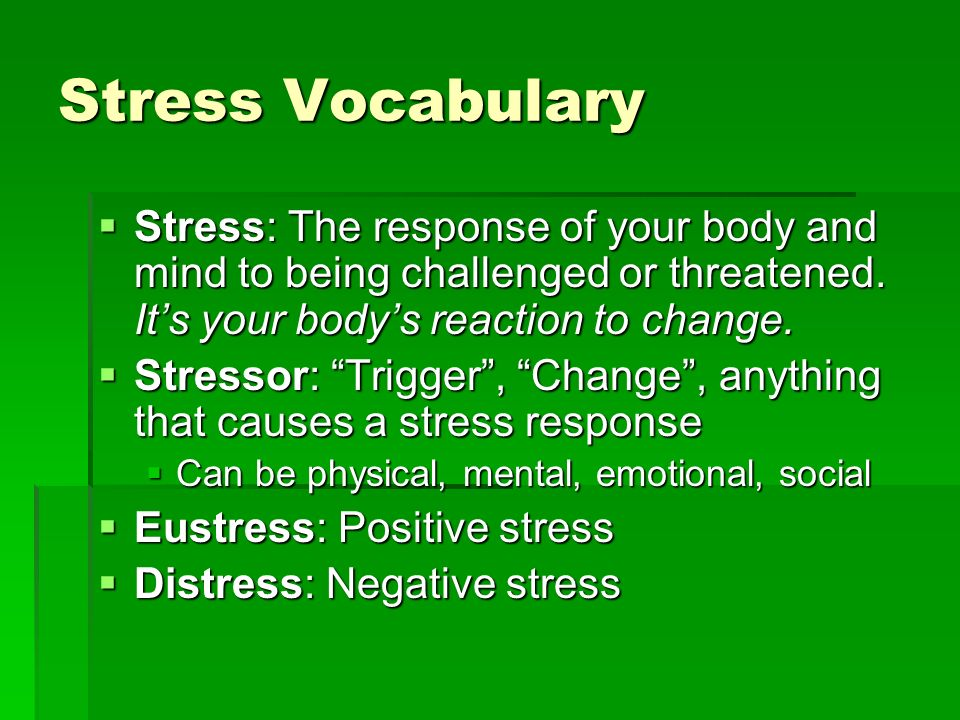 Stress Vocabulary Stress: The response of your body and mind to being challenged or threatened. It's your body's reaction to change.
