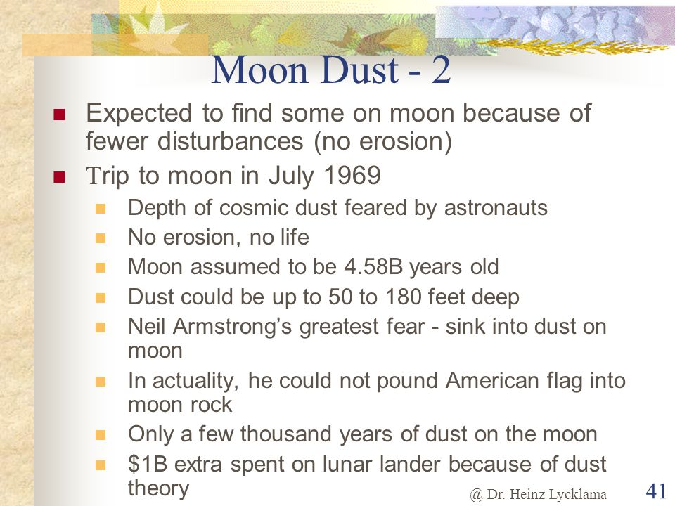 Moon Dust - 2 Expected to find some on moon because of fewer disturbances (no erosion) Trip to moon in July 1969.