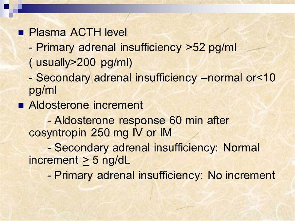 Plasma ACTH level - Primary adrenal insufficiency >52 pg/ml. ( usually>200 pg/ml) - Secondary adrenal insufficiency –normal or<10 pg/ml.