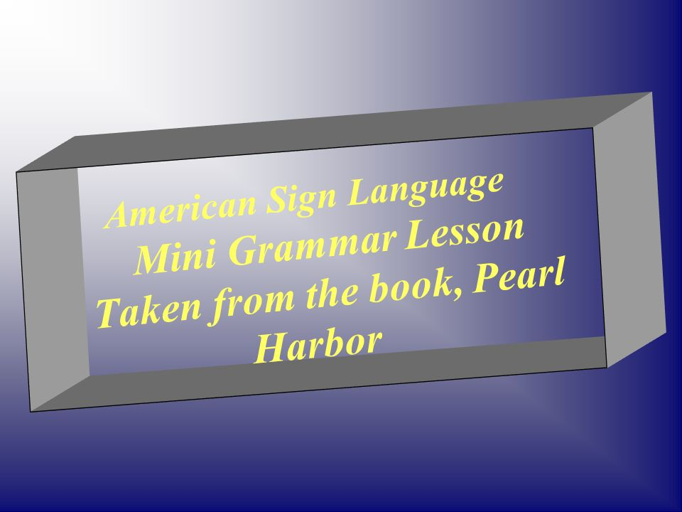 American Sign Language Mini Grammar Lesson Taken from the book, Pearl Harbor