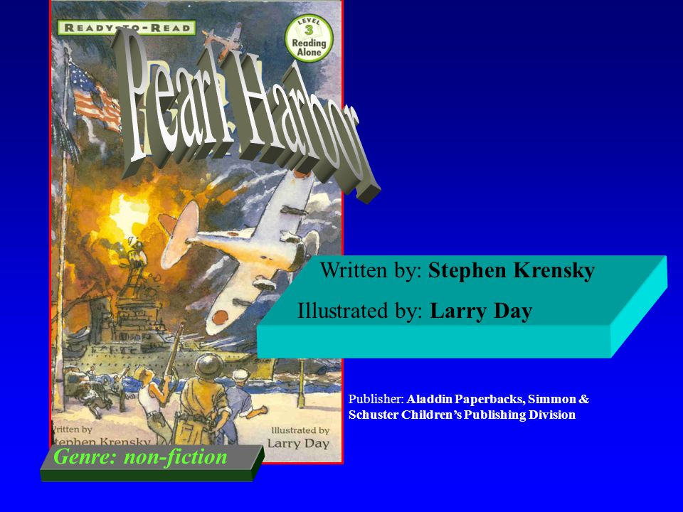 Pearl Harbor Written by: Stephen Krensky Illustrated by: Larry Day