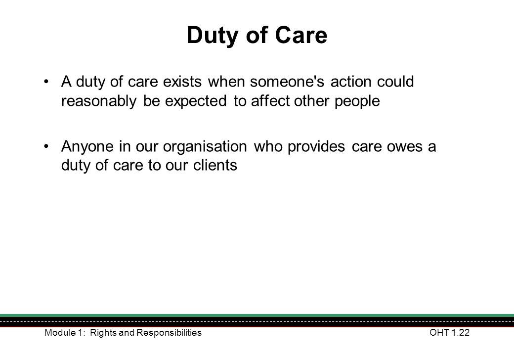 Duty of Care A duty of care exists when someone s action could reasonably be expected to affect other people.