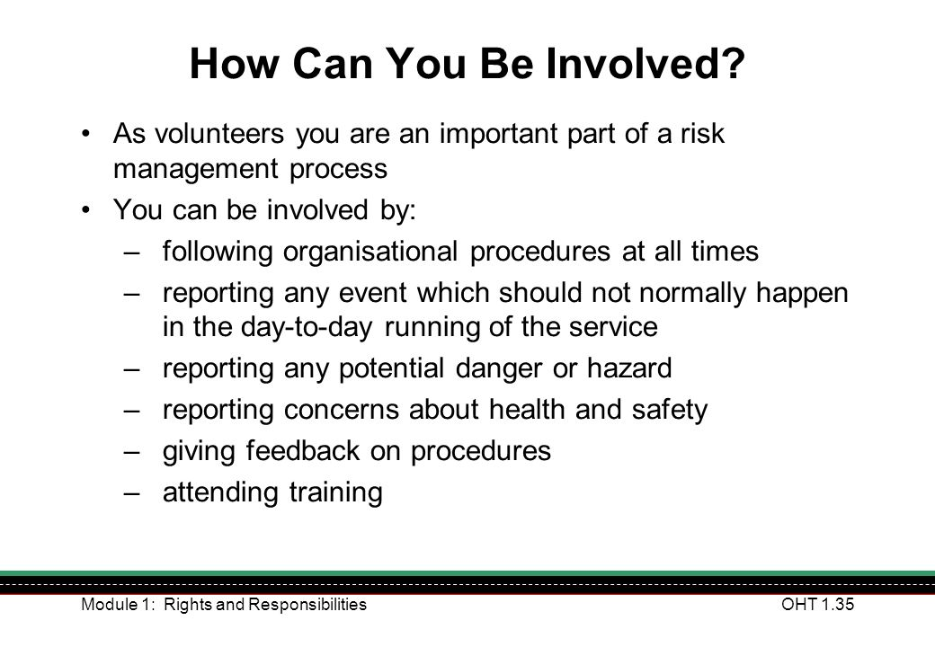 How Can You Be Involved As volunteers you are an important part of a risk management process. You can be involved by: