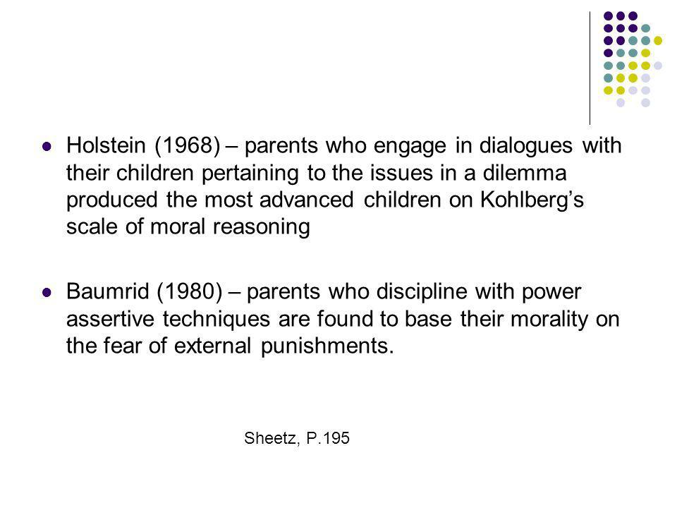 Holstein (1968) – parents who engage in dialogues with their children pertaining to the issues in a dilemma produced the most advanced children on Kohlberg's scale of moral reasoning