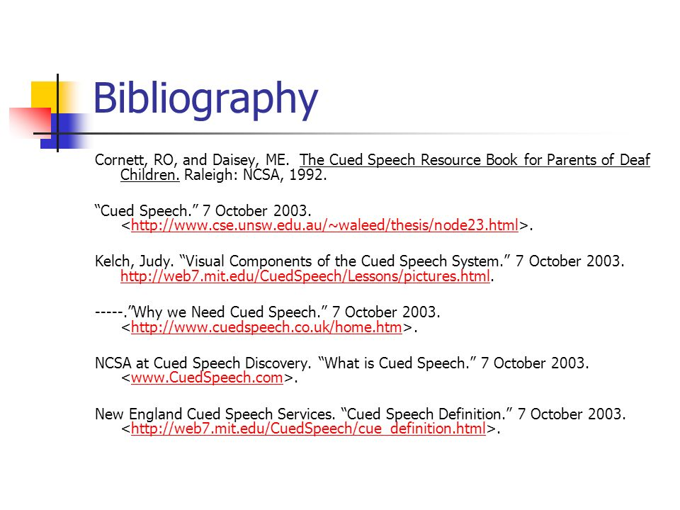 Bibliography Cornett, RO, and Daisey, ME. The Cued Speech Resource Book for Parents of Deaf Children. Raleigh: NCSA, 1992.