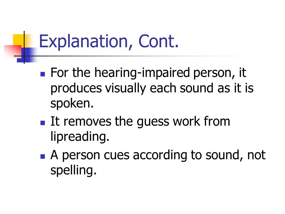 Explanation, Cont. For the hearing-impaired person, it produces visually each sound as it is spoken.