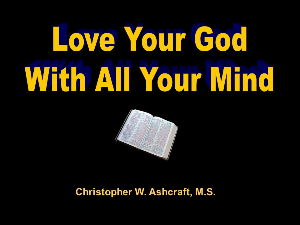 Love Your God With All Your Mind Christopher W. Ashcraft, M.S.