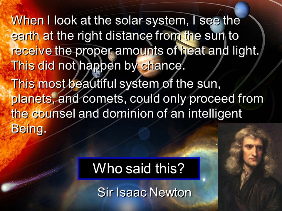 When I look at the solar system, I see the earth at the right distance from the sun to receive the proper amounts of heat and light. This did not happen by chance.