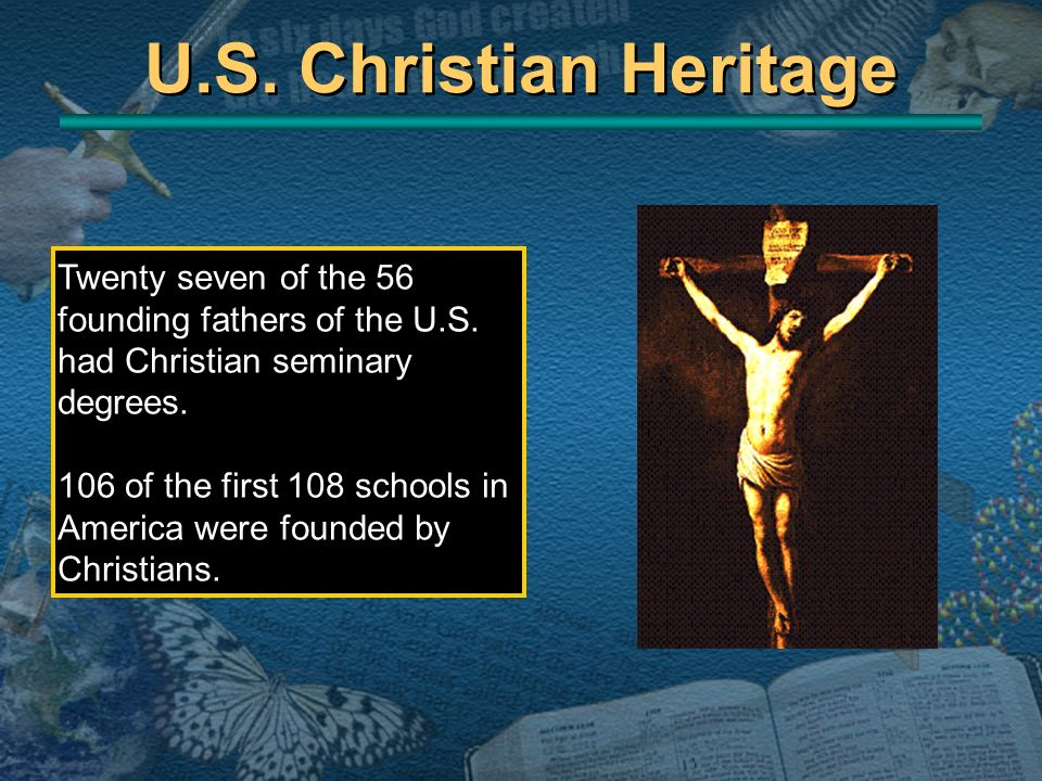 U.S. Christian Heritage Twenty seven of the 56 founding fathers of the U.S. had Christian seminary degrees.