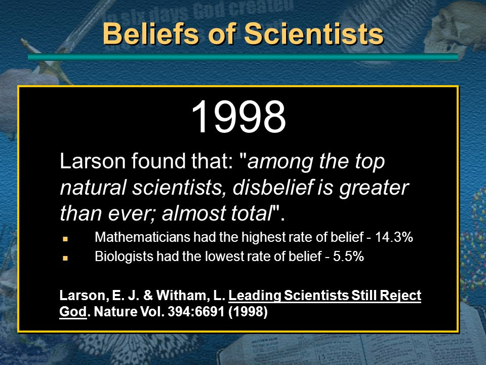 Beliefs of Scientists 1998. Larson found that: among the top natural scientists, disbelief is greater than ever; almost total .