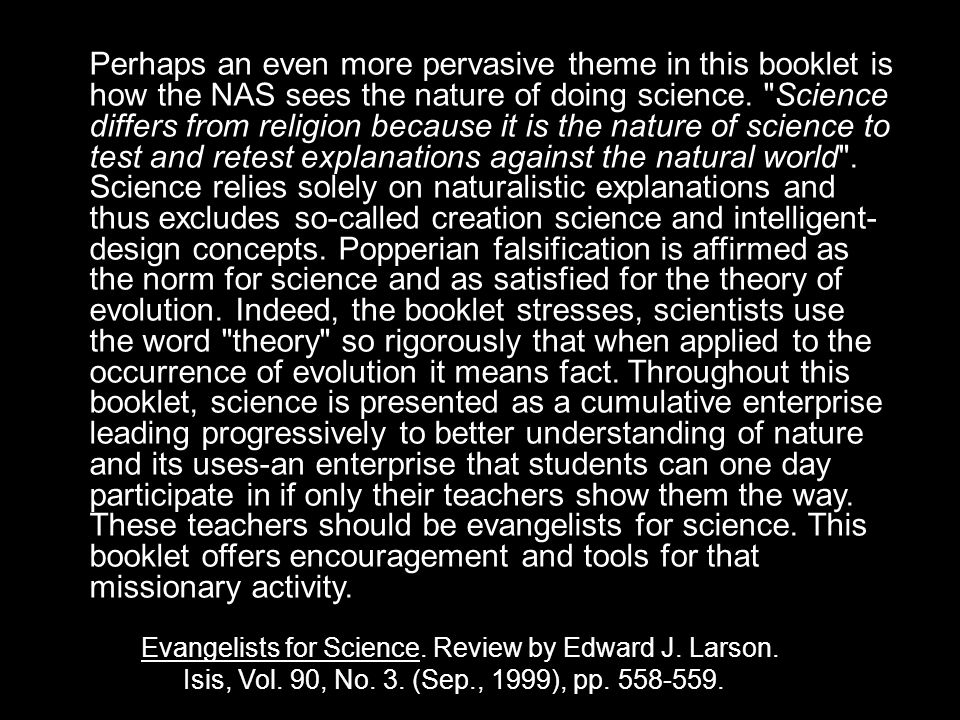 Perhaps an even more pervasive theme in this booklet is how the NAS sees the nature of doing science. Science differs from religion because it is the nature of science to test and retest explanations against the natural world . Science relies solely on naturalistic explanations and thus excludes so-called creation science and intelligent-design concepts. Popperian falsification is affirmed as the norm for science and as satisfied for the theory of evolution. Indeed, the booklet stresses, scientists use the word theory so rigorously that when applied to the occurrence of evolution it means fact. Throughout this booklet, science is presented as a cumulative enterprise leading progressively to better understanding of nature and its uses-an enterprise that students can one day participate in if only their teachers show them the way. These teachers should be evangelists for science. This booklet offers encouragement and tools for that missionary activity.