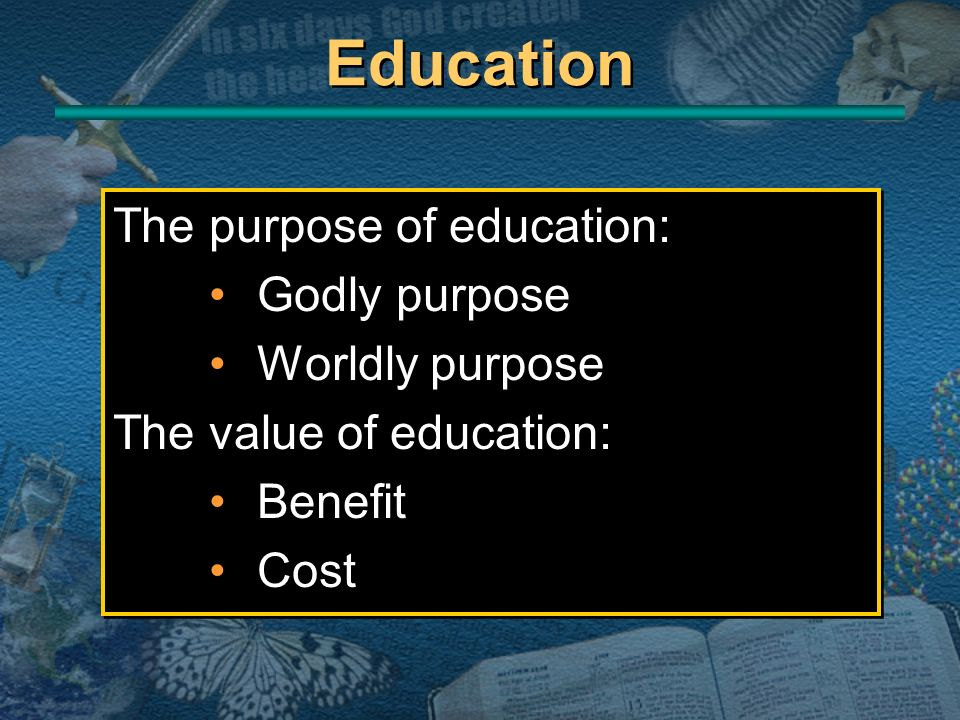 Education The purpose of education: Godly purpose Worldly purpose