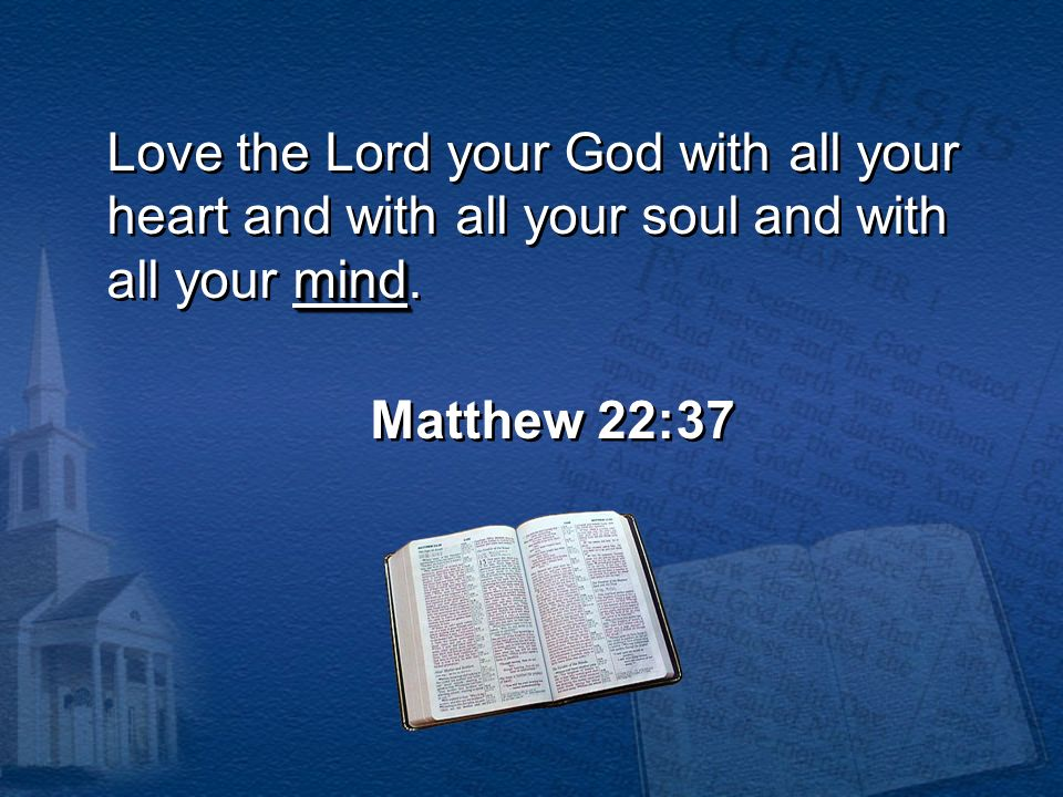 Love the Lord your God with all your heart and with all your soul and with all your mind.