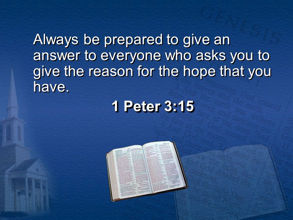 Always be prepared to give an answer to everyone who asks you to give the reason for the hope that you have.