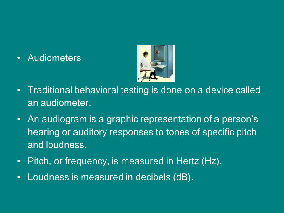 Audiometers Traditional behavioral testing is done on a device called an audiometer.