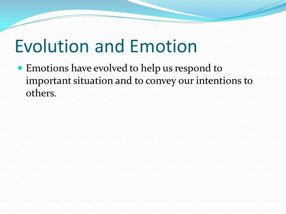 Evolution and Emotion Emotions have evolved to help us respond to important situation and to convey our intentions to others.