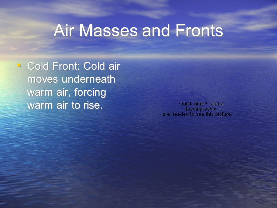 Air Masses and Fronts Cold Front: Cold air moves underneath warm air, forcing warm air to rise.