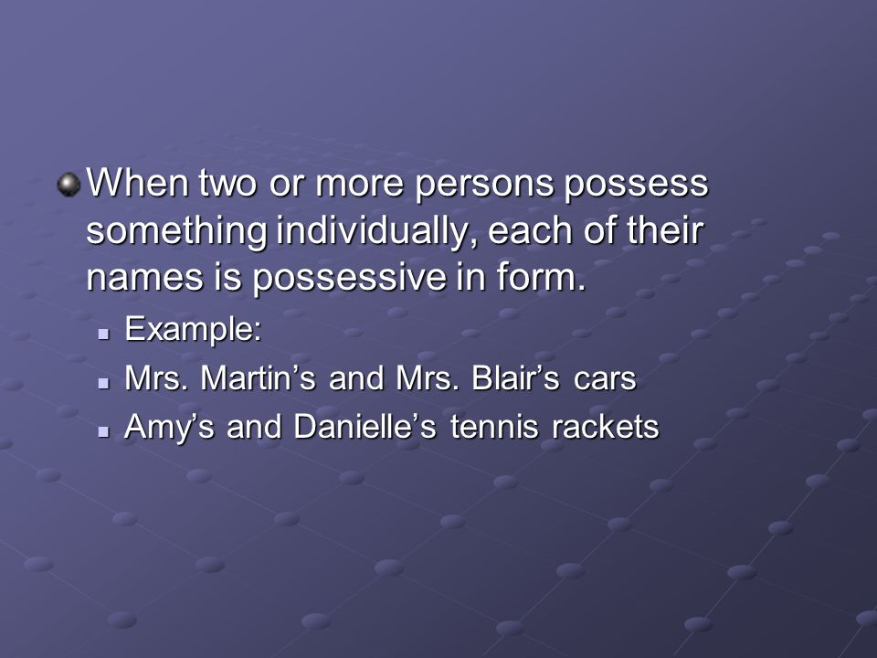 When two or more persons possess something individually, each of their names is possessive in form.
