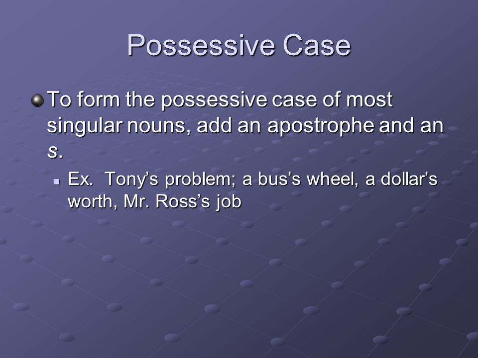 Possessive Case To form the possessive case of most singular nouns, add an apostrophe and an s.