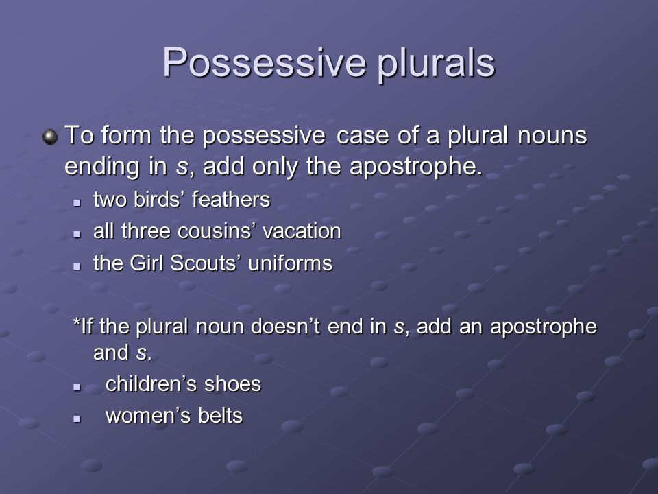 Possessive plurals To form the possessive case of a plural nouns ending in s, add only the apostrophe.