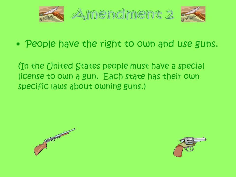 Amendment 2 People have the right to own and use guns.