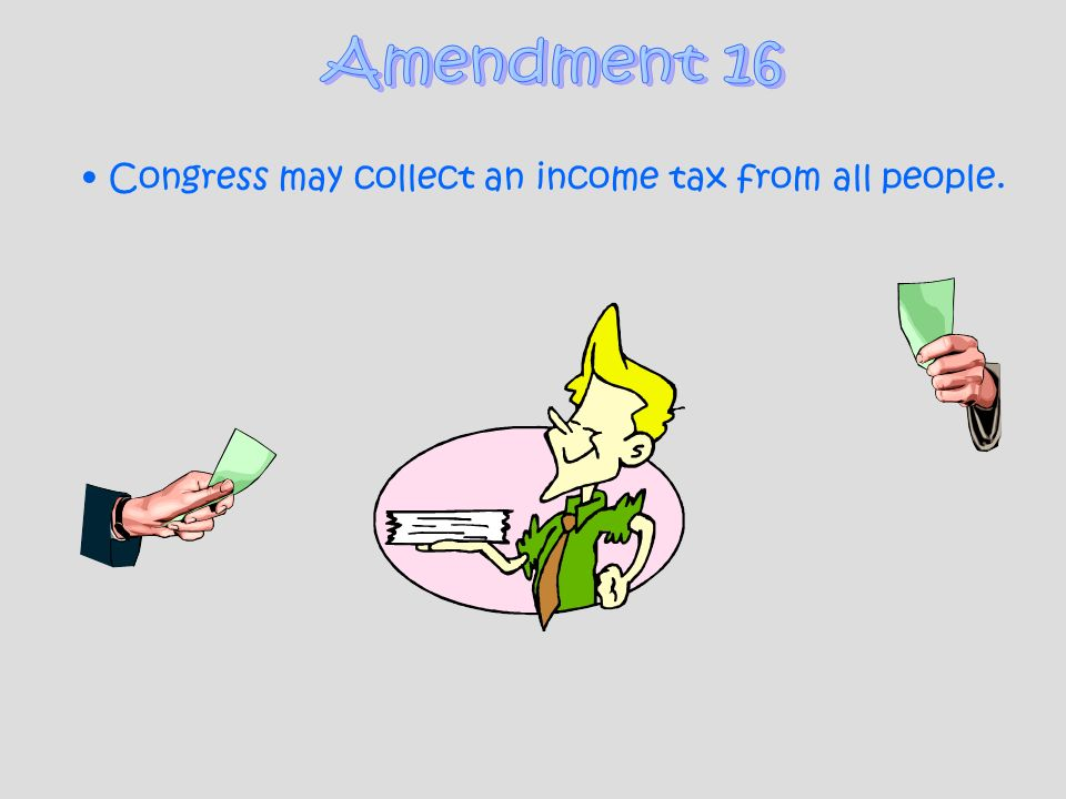 Amendment 16 Congress may collect an income tax from all people.