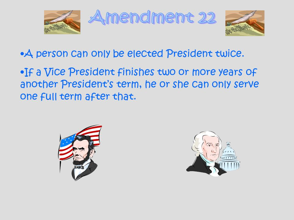 Amendment 22 A person can only be elected President twice.