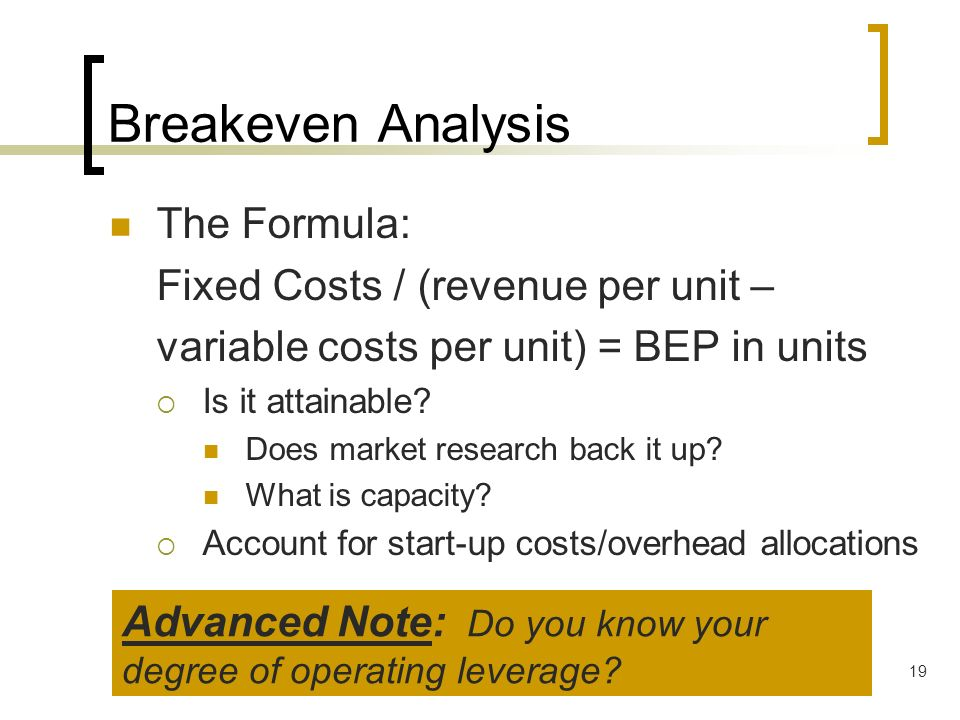 Breakeven Analysis The Formula: Fixed Costs / (revenue per unit –