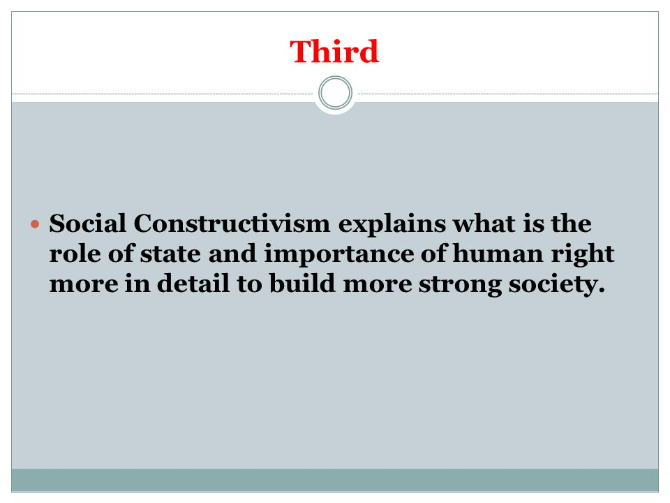 Third Social Constructivism explains what is the role of state and importance of human right more in detail to build more strong society.