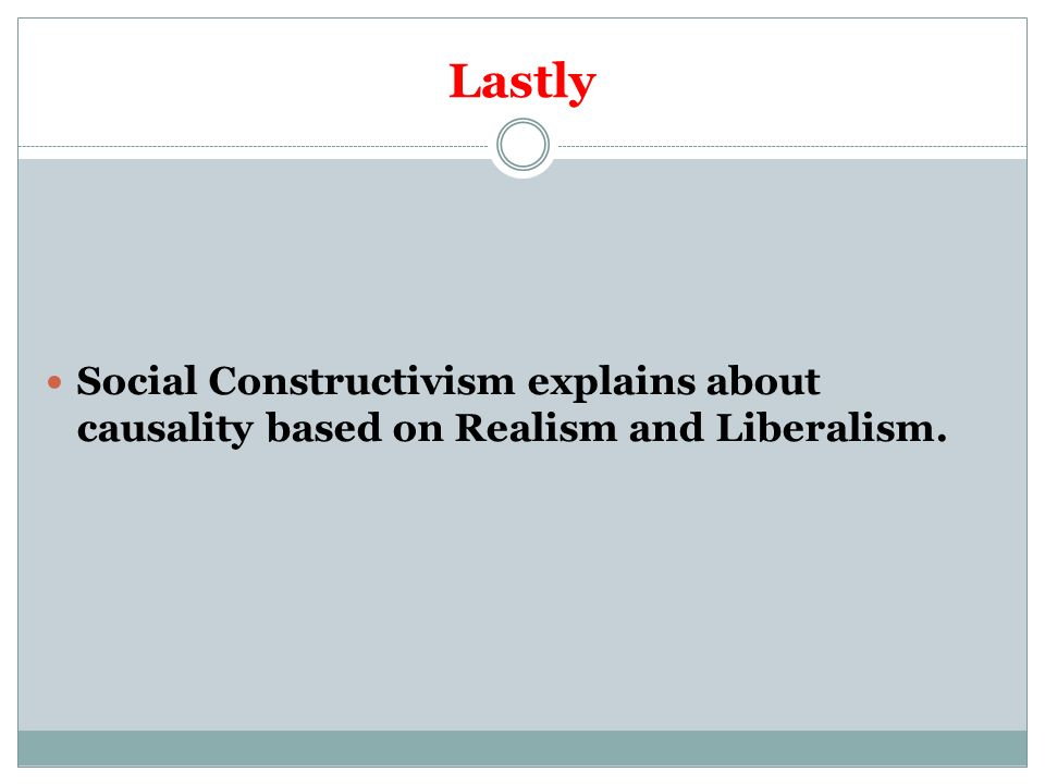Lastly Social Constructivism explains about causality based on Realism and Liberalism.