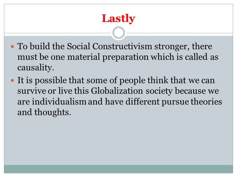 Lastly To build the Social Constructivism stronger, there must be one material preparation which is called as causality.