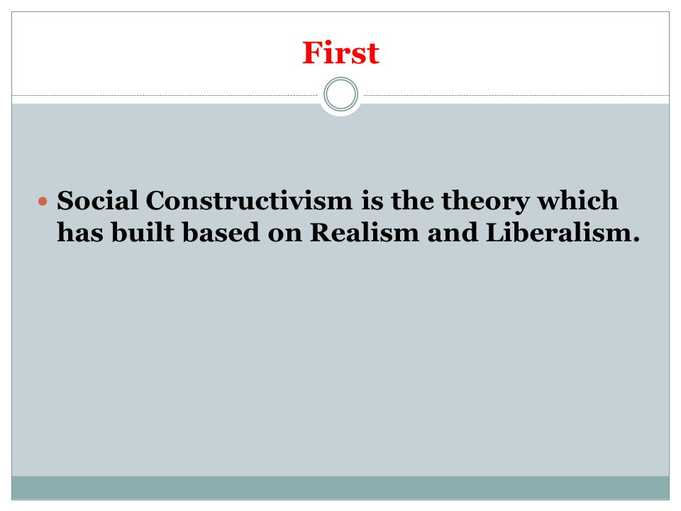 First Social Constructivism is the theory which has built based on Realism and Liberalism.