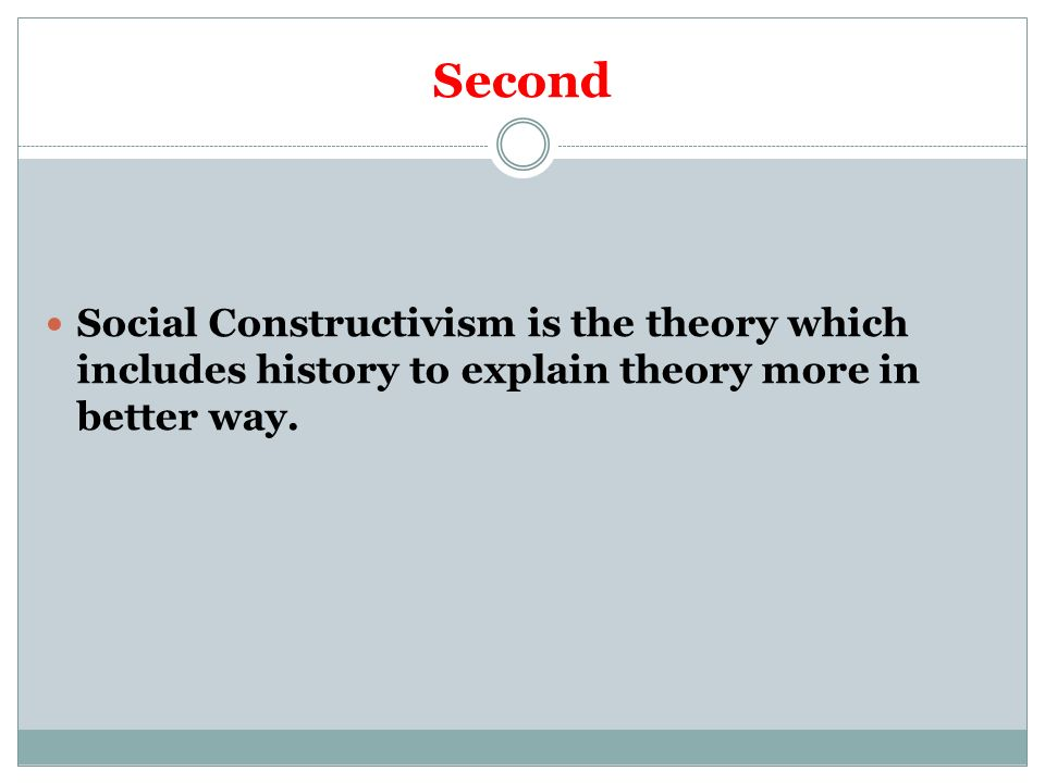 Second Social Constructivism is the theory which includes history to explain theory more in better way.