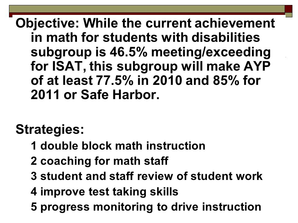 Objective: While the current achievement in math for students with disabilities subgroup is 46.5% meeting/exceeding for ISAT, this subgroup will make AYP of at least 77.5% in 2010 and 85% for 2011 or Safe Harbor.