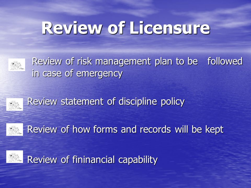 Review of Licensure Review of risk management plan to be followed in case of emergency. Review statement of discipline policy.