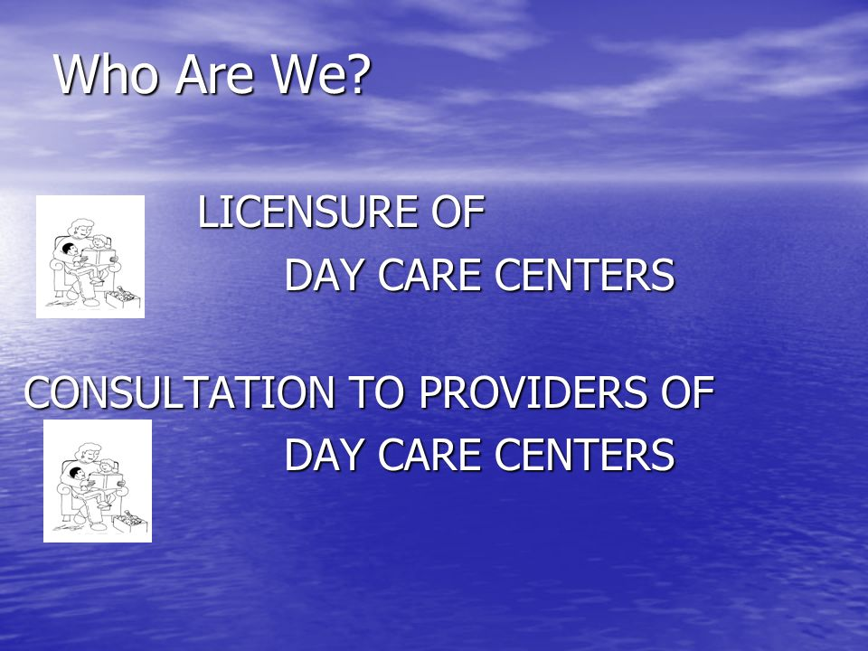 Who Are We LICENSURE OF DAY CARE CENTERS CONSULTATION TO PROVIDERS OF