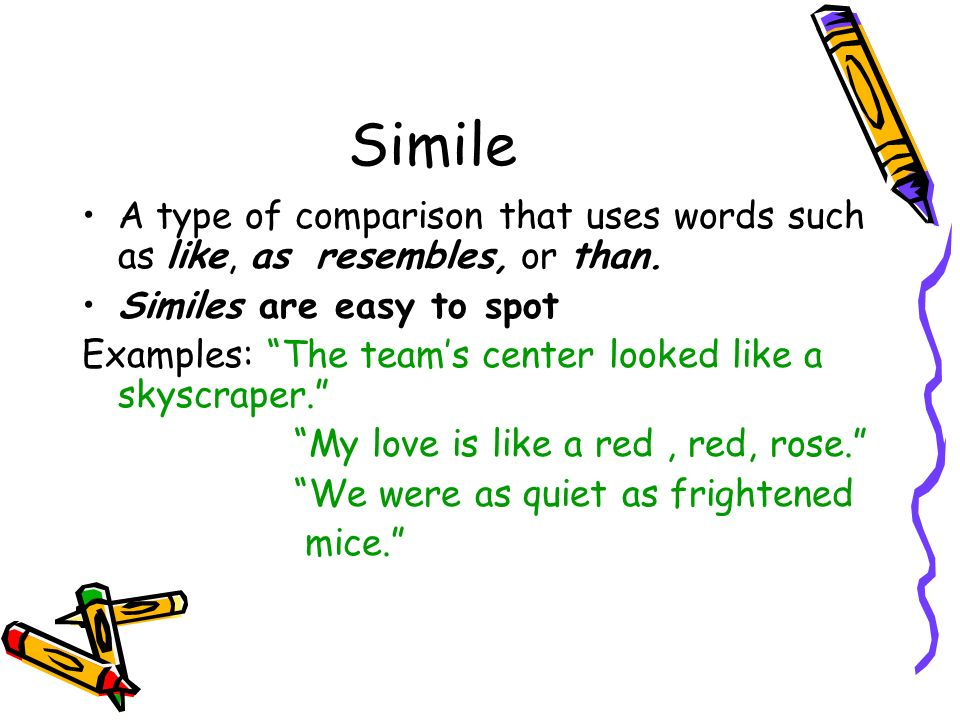 Simile A type of comparison that uses words such as like, as resembles, or than. Similes are easy to spot.