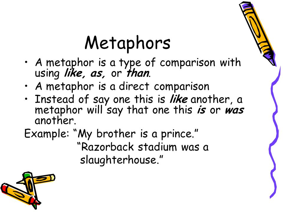 Metaphors A metaphor is a type of comparison with using like, as, or than. A metaphor is a direct comparison.