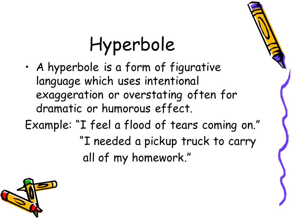 Hyperbole A hyperbole is a form of figurative language which uses intentional exaggeration or overstating often for dramatic or humorous effect.