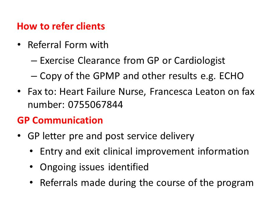 How to refer clients Referral Form with. Exercise Clearance from GP or Cardiologist. Copy of the GPMP and other results e.g. ECHO.