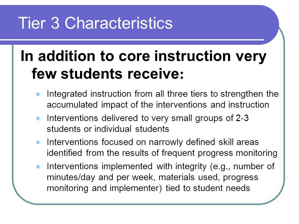 Tier 3 Characteristics In addition to core instruction very few students receive: